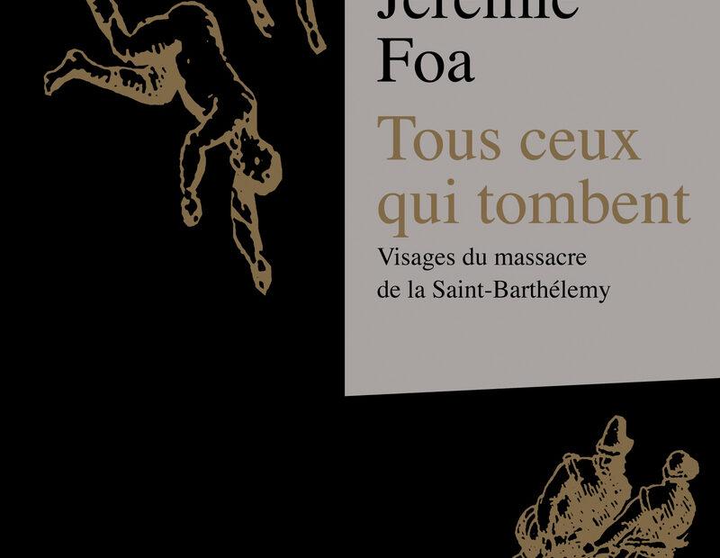 Couverture de Tous ceux qui tombent. Visages du massacre de la Saint-Barthélemy, Jérémie FOA